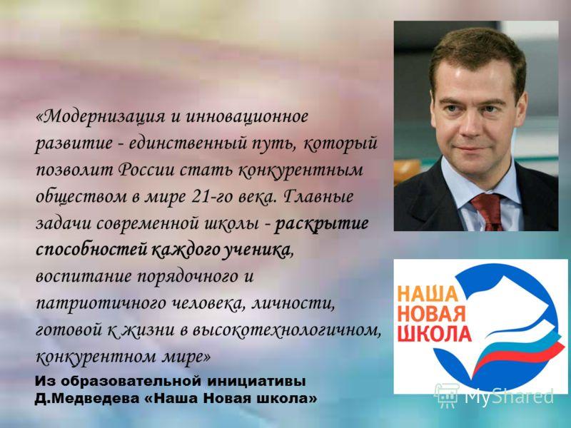 «Модернизация и инновационное развитие - единственный путь, который позволит России стать конкурентным обществом в мире 21-го века. Главные задачи современной школы - раскрытие способностей каждого ученика, воспитание порядочного и патриотичного чело
