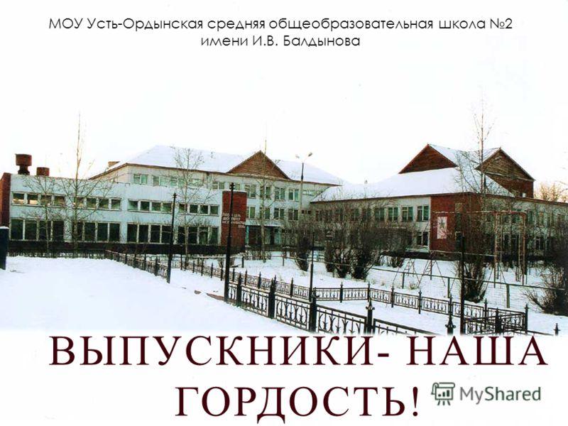 ВЫПУСКНИКИ- НАША ГОРДОСТЬ! МОУ Усть-Ордынская средняя общеобразовательная школа 2 имени И.В. Балдынова