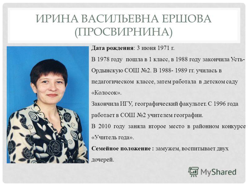 ИРИНА ВАСИЛЬЕВНА ЕРШОВА (ПРОСВИРНИНА) Дата рождения: 3 июня 1971 г. В 1978 году пошла в 1 класс, в 1988 году закончила Усть- Ордынскую СОШ 2. В 1988- 1989 гг. училась в педагогическом классе, затем работала в детском саду «Колосок». Закончила ИГУ, ге