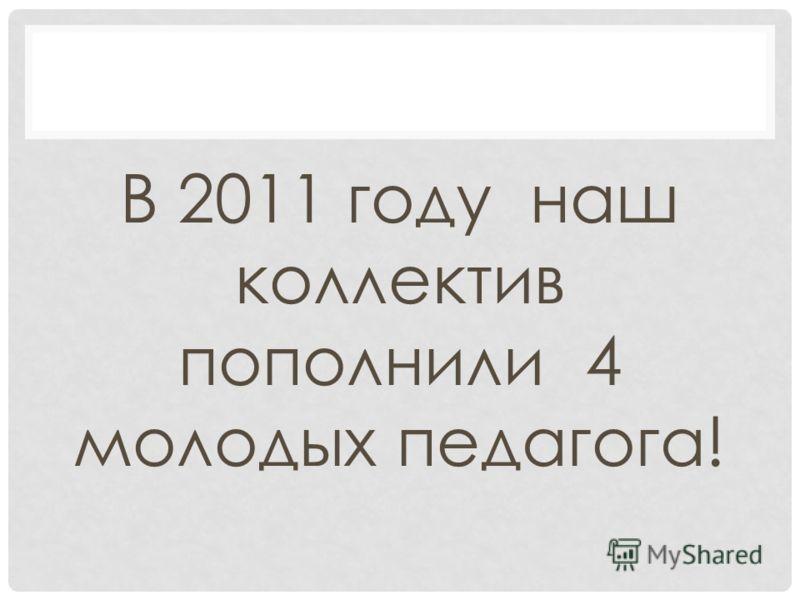 В 2011 году наш коллектив пополнили 4 молодых педагога!