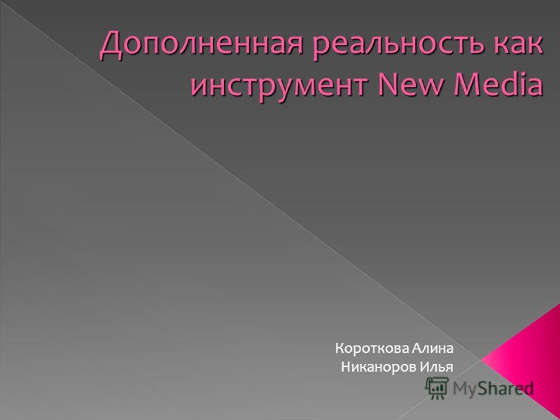 Дополненная реальность как инструмент New Media Короткова Алина Никаноров Илья