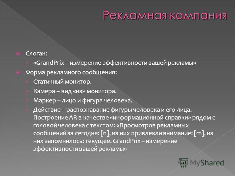 Слоган: «GrandPrix – измерение эффективности вашей рекламы» Форма рекламного сообщения: Статичный монитор. Камера – вид «из» монитора. Маркер – лицо и фигура человека. Действие – распознавание фигуры человека и его лица. Построение AR в качестве «инф