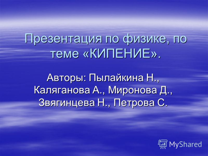 Презентация по физике, по теме «КИПЕНИЕ». Авторы: Пылайкина Н., Каляганова А., Миронова Д., Звягинцева Н., Петрова С.