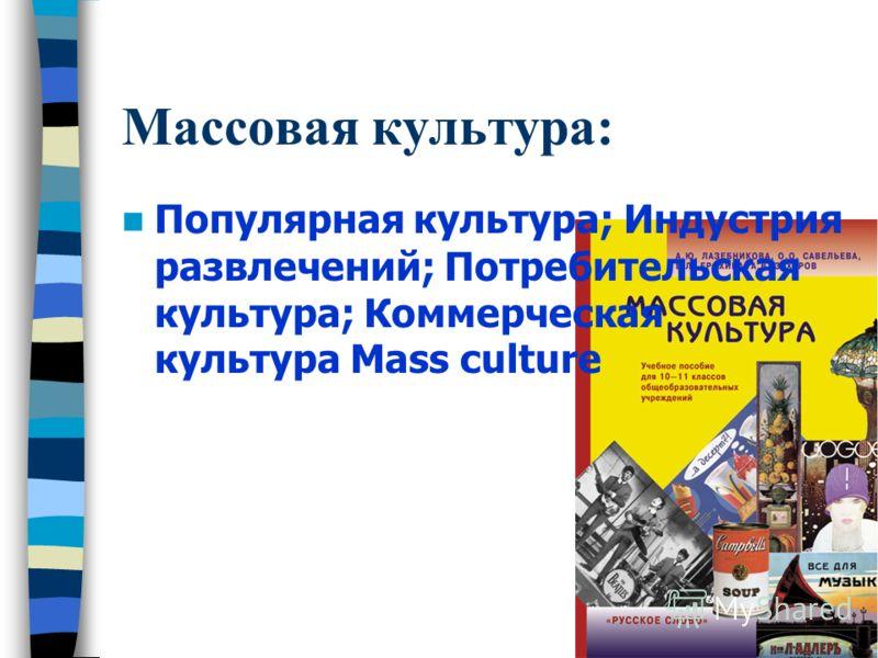 Массовая культура: Популярная культура; Индустрия развлечений; Потребительская культура; Коммерческая культура Mass culture