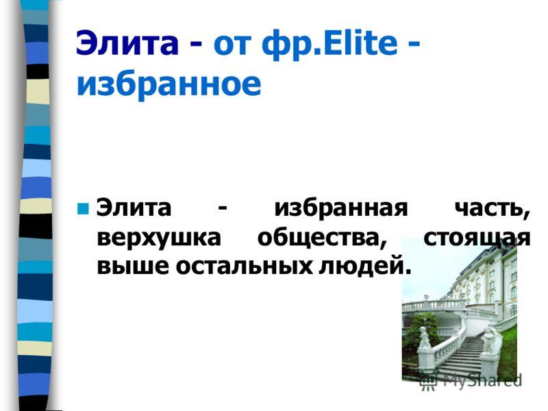 Элита - от фр.Elite - избранное Элита - избранная часть, верхушка общества, стоящая выше остальных людей.