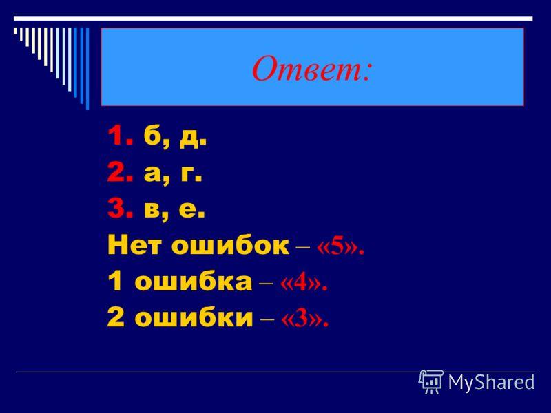 Ответ: 1. б, д. 2. а, г. 3. в, е. Нет ошибок – «5». 1 ошибка – «4». 2 ошибки – «3».