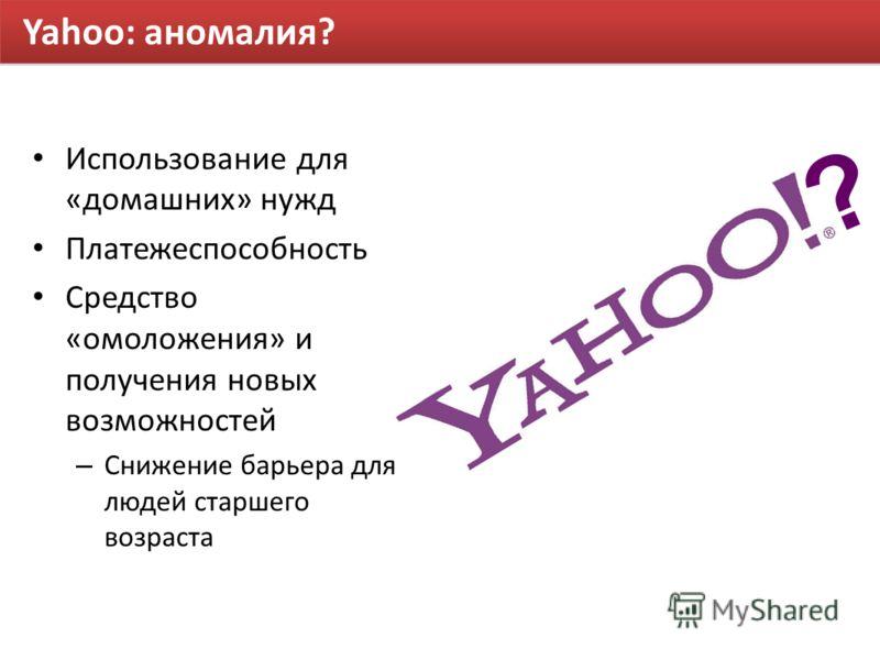 Yahoo: аномалия? Использование для «домашних» нужд Платежеспособность Средство «омоложения» и получения новых возможностей – Снижение барьера для людей старшего возраста ?