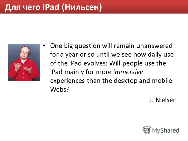 Для чего iPad (Нильсен) One big question will remain unanswered for a year or so until we see how daily use of the iPad evolves: Will people use the iPad mainly for more immersive experiences than the desktop and mobile Webs? J. Nielsen