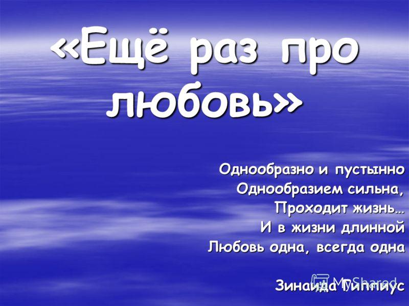 «Ещё раз про любовь» Однообразно и пустынно Однообразием сильна, Проходит жизнь… И в жизни длинной Любовь одна, всегда одна Зинаида Гиппиус