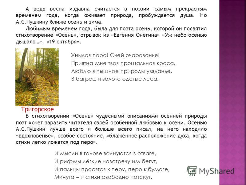 А ведь весна издавна считается в поэзии самым прекрасным временем года, когда оживает природа, пробуждается душа. Но А.С.Пушкину ближе осень и зима. Любимым временем года, была для поэта осень, которой он посвятил стихотворение «Осень», отрывок из «Е