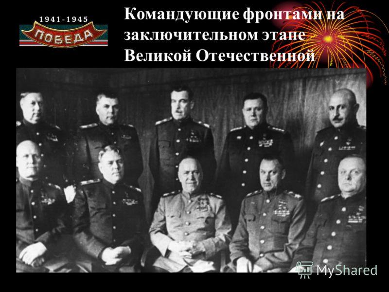 Командующие фронтами на заключительном этапе Великой Отечественной войны.