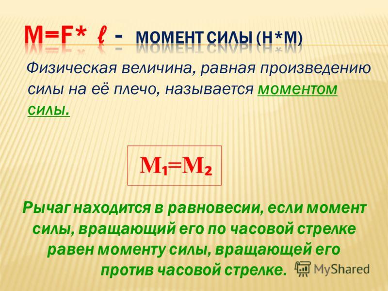 Физическая величина, равная произведению силы на её плечо, называется моментом силы. M =M Рычаг находится в равновесии, если момент силы, вращающий его по часовой стрелке равен моменту силы, вращающей его против часовой стрелке.