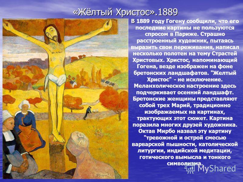 «Жёлтый Христос».1889 В В 1889 году Гогену сообщили, что его последние картины не пользуются спросом в Париже. Страшно расстроенный художник, пытаясь выразить свои переживания, написал несколько полотен на тему Страстей Христовых. Христос, напоминающ