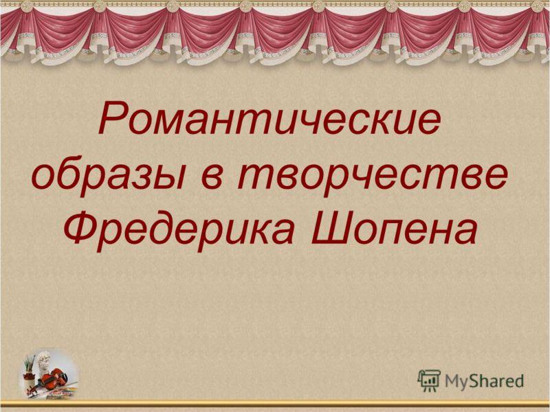Романтические образы в творчестве Фредерика Шопена