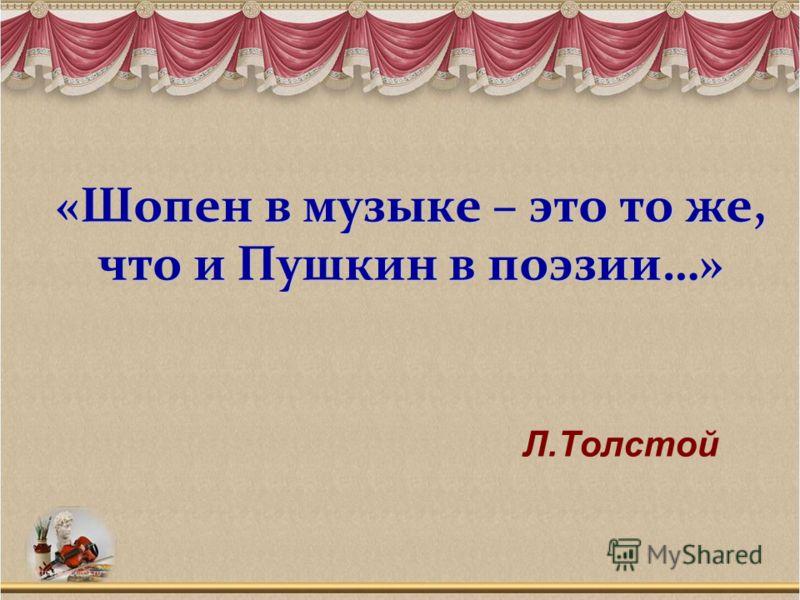 «Шопен в музыке – это то же, что и Пушкин в поэзии…» «Шопен в музыке – это то же, что и Пушкин в поэзии…» Л.Толстой