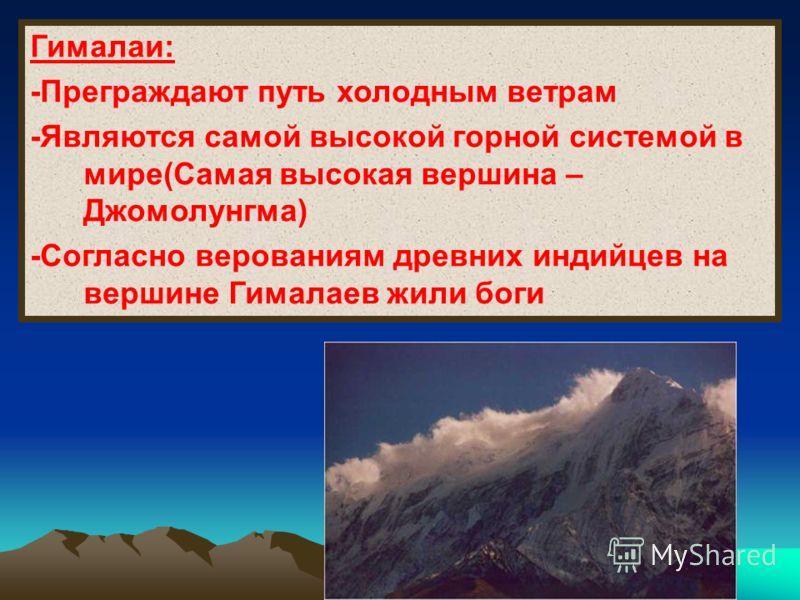 Гималаи: -Преграждают путь холодным ветрам -Являются самой высокой горной системой в мире(Самая высокая вершина – Джомолунгма) -Согласно верованиям древних индийцев на вершине Гималаев жили боги