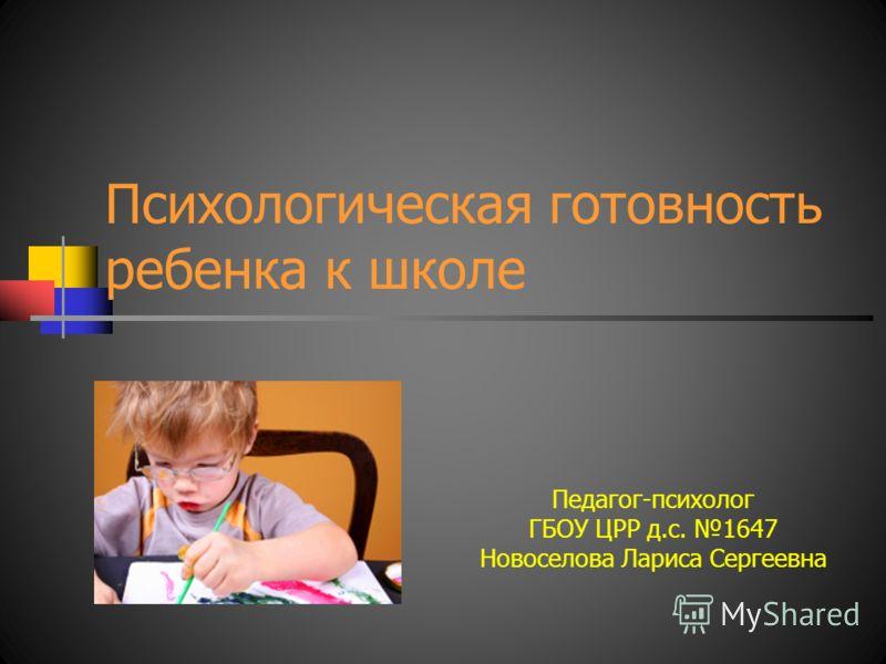 Психологическая готовность ребенка к школе Педагог-психолог ГБОУ ЦРР д.с. 1647 Новоселова Лариса Сергеевна