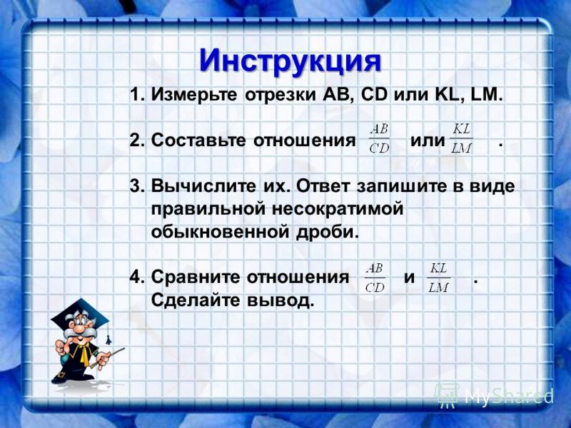 Инструкция 1.Измерьте отрезки AB, CD или KL, LM. 2.Составьте отношения или. 3.Вычислите их. Ответ запишите в виде правильной несократимой обыкновенной дроби. 4.Сравните отношения и. Сделайте вывод.