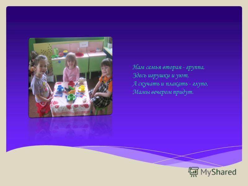 Нам семья вторая - группа, Здесь игрушки и уют, А скучать и плакать - глупо, Мамы вечером придут.