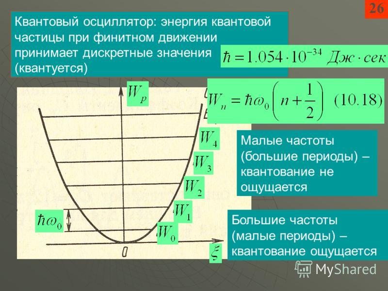 2626 Квантовый осциллятор: энергия квантовой частицы при финитном движении принимает дискретные значения (квантуется) Малые частоты (большие периоды) – квантование не ощущается Большие частоты (малые периоды) – квантование ощущается