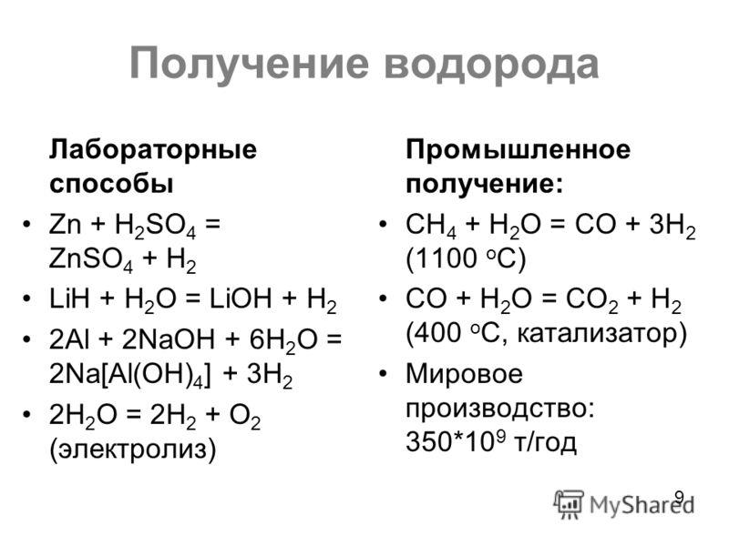 Получение водорода Лабораторные способы Zn + H 2 SO 4 = ZnSO 4 + H 2 LiH + H 2 O = LiOH + H 2 2Al + 2NaOH + 6H 2 O = 2Na[Al(OH) 4 ] + 3H 2 2H 2 O = 2H 2 + O 2 (электролиз) Промышленное получение: CH 4 + H 2 O = CO + 3H 2 (1100 o C) CO + H 2 O = CO 2