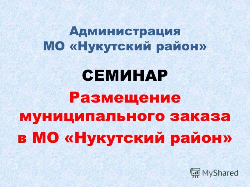 Администрация МО «Нукутский район» СЕМИНАР Размещение муниципального заказа в МО «Нукутский район»