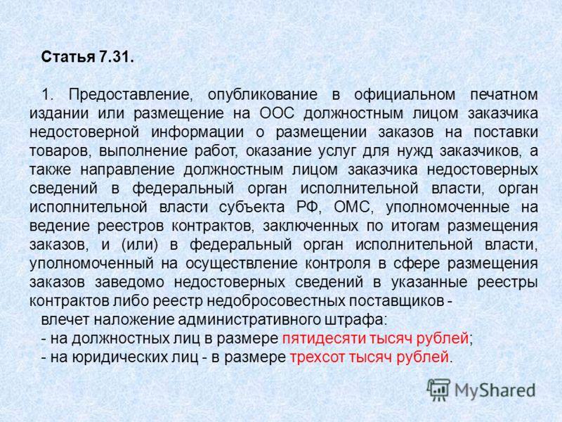 Статья 7.31. 1. Предоставление, опубликование в официальном печатном издании или размещение на ООС должностным лицом заказчика недостоверной информации о размещении заказов на поставки товаров, выполнение работ, оказание услуг для нужд заказчиков, а