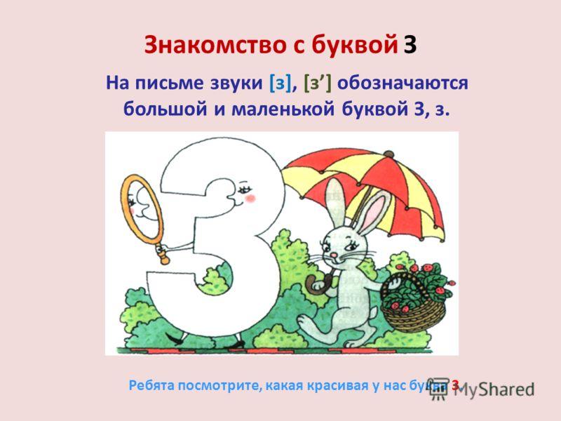 Знакомство с буквой З На письме звуки [з], [з] обозначаются большой и маленькой буквой З, з. Ребята посмотрите, какая красивая у нас буква З.