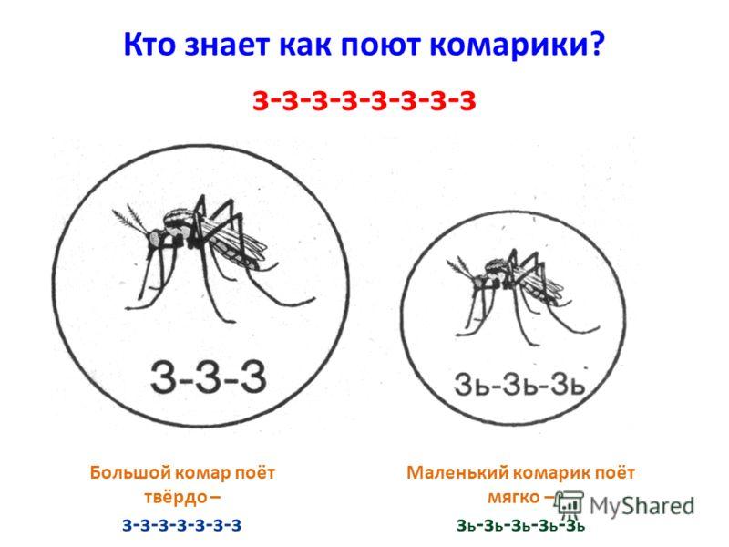 Кто знает как поют комарики? Большой комар поёт твёрдо – з-з-з-з-з-з-з Маленький комарик поёт мягко – з ь -з ь -з ь -з ь -з ь з-з-з-з-з-з-з-з