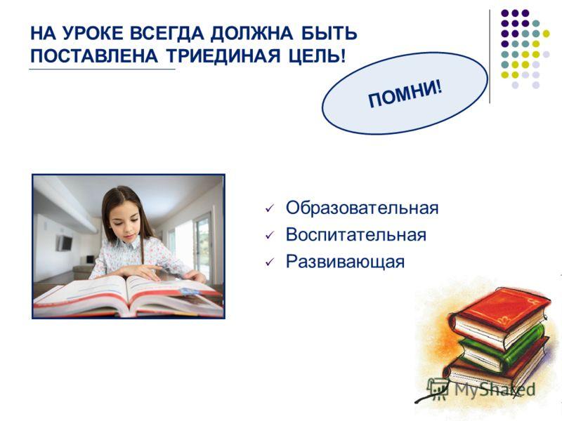 Образовательная Воспитательная Развивающая ПОМНИ! НА УРОКЕ ВСЕГДА ДОЛЖНА БЫТЬ ПОСТАВЛЕНА ТРИЕДИНАЯ ЦЕЛЬ!