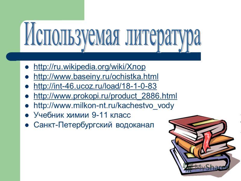 http://ru.wikipedia.org/wiki/Хлор http://www.baseiny.ru/ochistka.html http://int-46.ucoz.ru/load/18-1-0-83 http://www.prokopi.ru/product_2886.html http://www.milkon-nt.ru/kachestvo_vody Учебник химии 9-11 класс Санкт-Петербургский водоканал