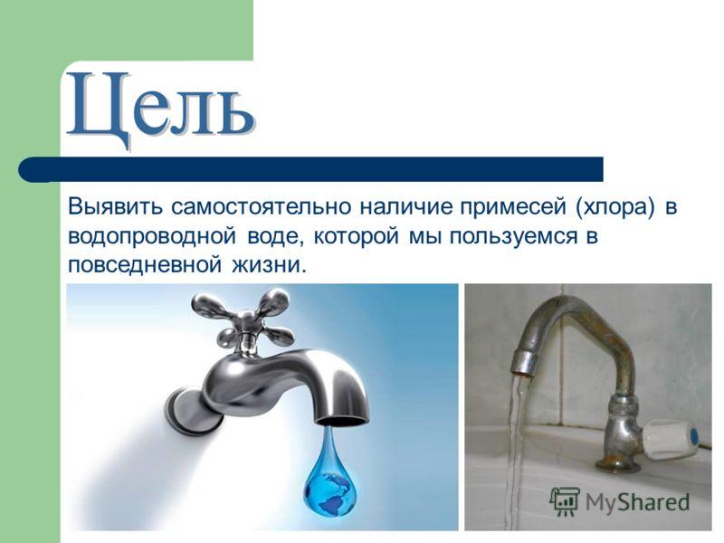 Выявить самостоятельно наличие примесей (хлора) в водопроводной воде, которой мы пользуемся в повседневной жизни.