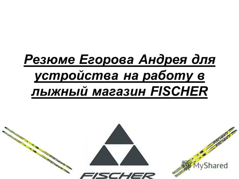 Резюме Егорова Андрея для устройства на работу в лыжный магазин FISCHER
