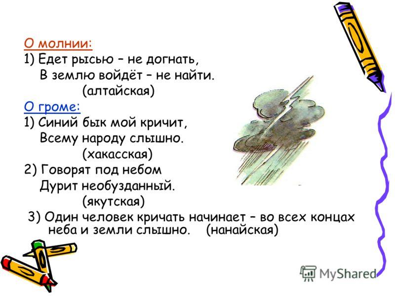 О молнии: 1) Едет рысью – не догнать, В землю войдёт – не найти. (алтайская) О громе: 1) Синий бык мой кричит, Всему народу слышно. (хакасская) 2) Говорят под небом Дурит необузданный. (якутская) 3) Один человек кричать начинает – во всех концах неба
