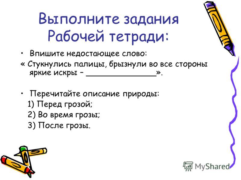 Выполните задания Рабочей тетради: Впишите недостающее слово: « Стукнулись палицы, брызнули во все стороны яркие искры – ______________». Перечитайте описание природы: 1) Перед грозой; 2) Во время грозы; 3) После грозы.