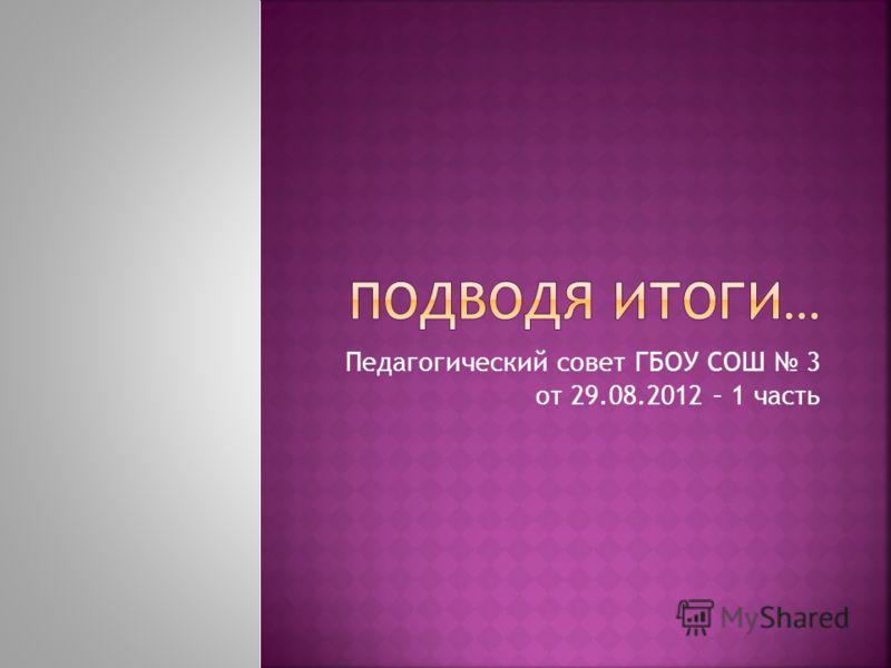 Педагогический совет ГБОУ СОШ 3 от 29.08.2012 – 1 часть