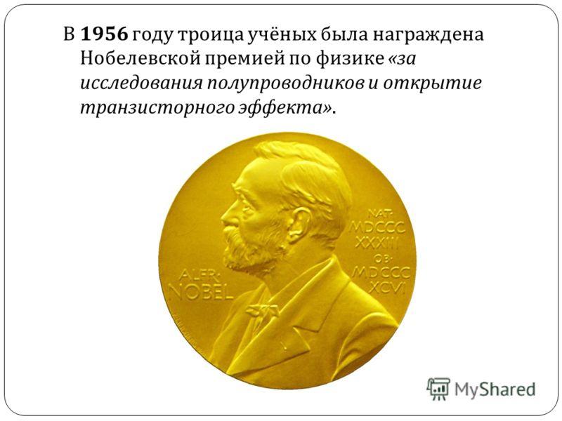 В 1956 году троица учёных была награждена Нобелевской премией по физике « за исследования полупроводников и открытие транзисторного эффекта ».