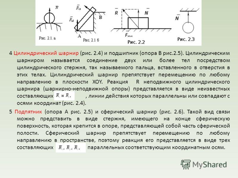 4 Цилиндрический шарнир (рис. 2.4) и подшипник (опора В рис.2.5). Цилиндрическим шарниром называется соединение двух или более тел посредством цилиндрического стержня, так называемого пальца, вставленного в отверстия в этих телах. Цилиндрический ша
