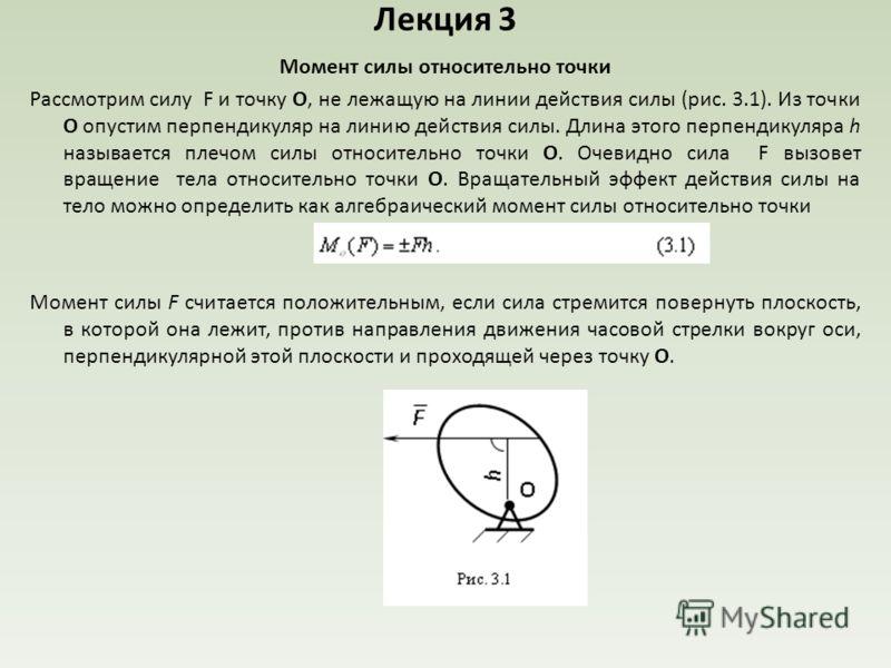 Лекция 3 Момент силы относительно точки Рассмотрим силу F и точку О, не лежащую на линии действия силы (рис. 3.1). Из точки О опустим перпендикуляр на линию действия силы. Длина этого перпендикуляра h называется плечом силы относительно точки О. Очев