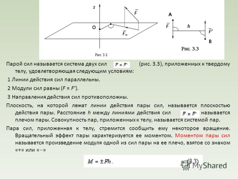 Пара сил. Момент пары сил на плоскости Парой сил называется система двух сил (рис. 3.3), приложенных к твердому телу, удовлетворяющая следующим условиям: 1 Линии действия сил параллельны. 2 Модули сил равны (F = F). 3 Направления действия сил противо