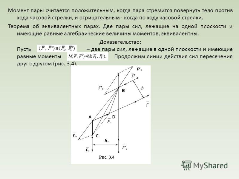 Момент пары считается положительным, когда пара стремится повернуть тело против хода часовой стрелки, и отрицательным - когда по ходу часовой стрелки. Теорема об эквивалентных парах. Две пары сил, лежащие на одной плоскости и имеющие равные алгебраич