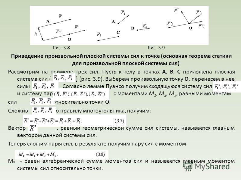 Рис. 3.8 Рис. 3.9 Приведение произвольной плоской системы сил к точке (основная теорема статики для произвольной плоской системы сил) Рассмотрим на примере трех сил. Пусть к телу в точках А, В, С приложена плоская система сил { } (рис. 3.9). Выберем