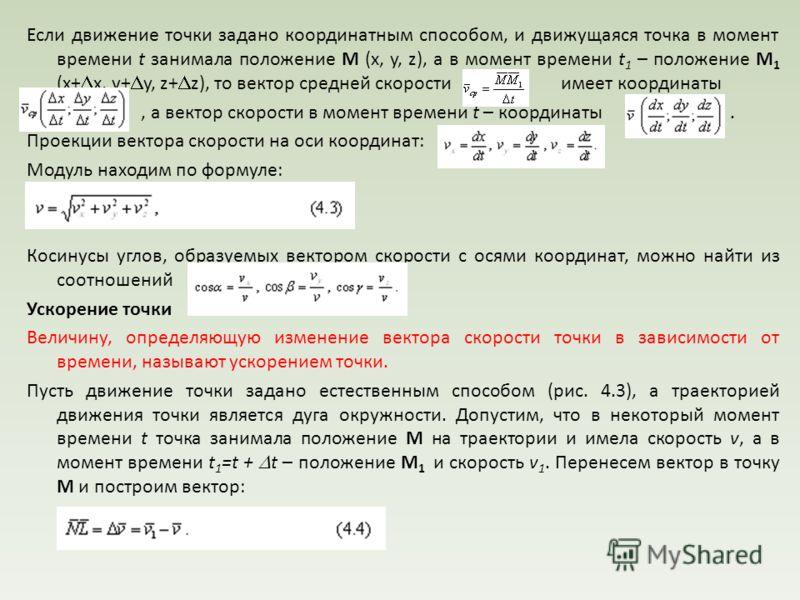 Если движение точки задано координатным способом, и движущаяся точка в момент времени t занимала положение М (x, y, z), а в момент времени t 1 – положение М 1 (x+ x, y+ y, z+ z), то вектор средней скорости имеет координаты, а вектор скорости в момент
