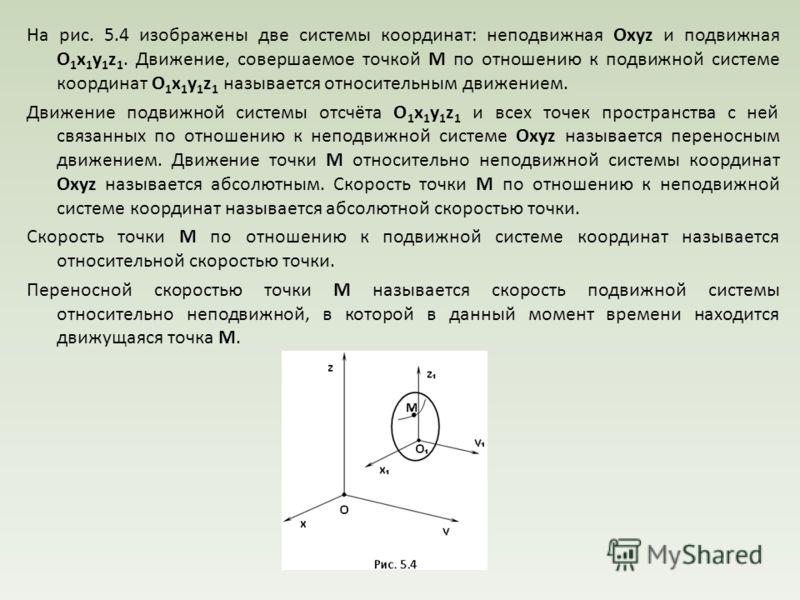На рис. 5.4 изображены две системы координат: неподвижная Oxyz и подвижная O 1 x 1 y 1 z 1. Движение, совершаемое точкой М по отношению к подвижной системе координат O 1 x 1 y 1 z 1 называется относительным движением. Движение подвижной системы отсчё