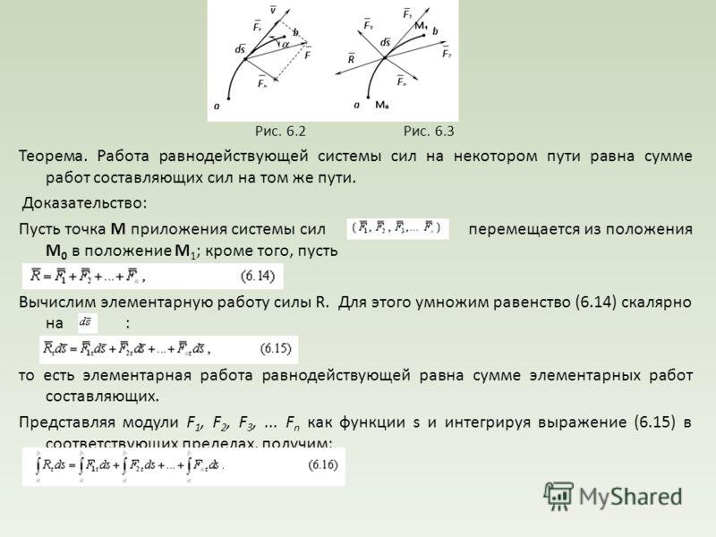Рис. 6.2 Рис. 6.3 Теорема. Работа равнодействующей системы сил на некотором пути равна сумме работ составляющих сил на том же пути. Доказательство: Пусть точка М приложения системы сил перемещается из положения М 0 в положение М 1 ; кроме того, пусть