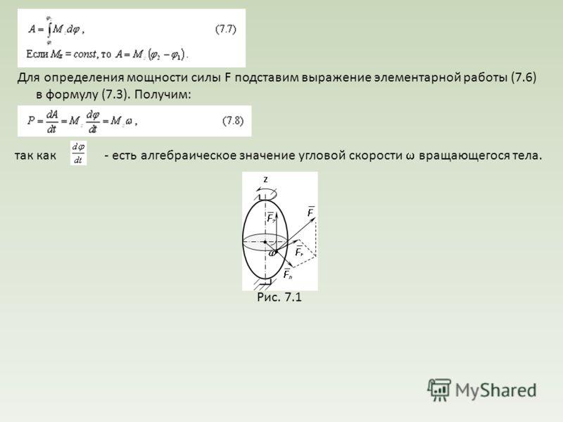 Для определения мощности силы F подставим выражение элементарной работы (7.6) в формулу (7.3). Получим: так как - есть алгебраическое значение угловой скорости вращающегося тела. Рис. 7.1