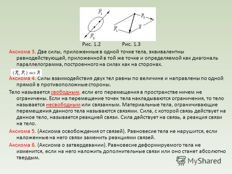 Рис. 1.2 Рис. 1.3 Аксиома 3. Две силы, приложенные в одной точке тела, эквивалентны равнодействующей, приложенной в той же точке и определяемой как диагональ параллелограмма, построенного на силах как на сторонах. Аксиома 4. Силы взаимодействия двух