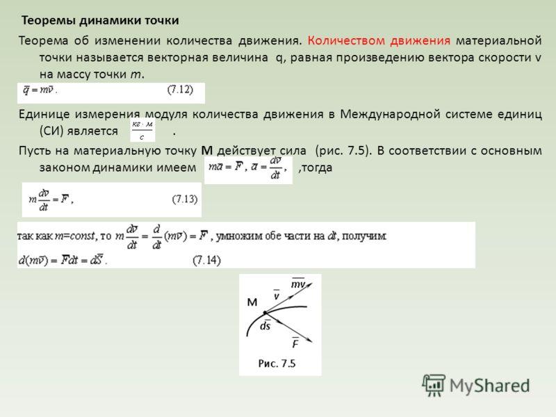 Теоремы динамики точки Теорема об изменении количества движения. Количеством движения материальной точки называется векторная величина q, равная произведению вектора скорости v на массу точки m. Единице измерения модуля количества движения в Междунар