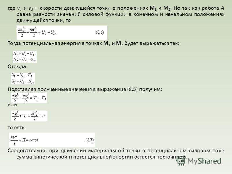 где v 1 и v 2 – скорости движущейся точки в положениях М 1 и М 2. Но так как работа А равна разности значений силовой функции в конечном и начальном положениях движущейся точки, то Тогда потенциальная энергия в точках М 1 и М 2 будет выражаться так:
