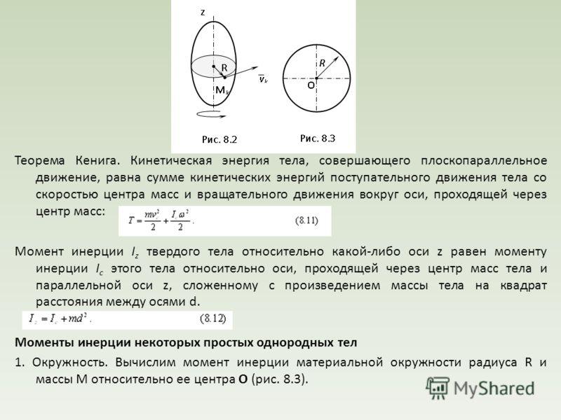 Теорема Кенига. Кинетическая энергия тела, совершающего плоскопараллельное движение, равна сумме кинетических энергий поступательного движения тела со скоростью центра масс и вращательного движения вокруг оси, проходящей через центр масс: Момент инер